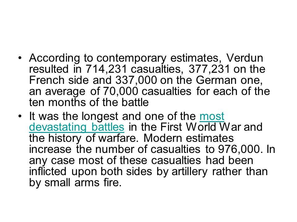 According to contemporary estimates, Verdun resulted in 714,231 casualties, 377,231 on the French side and 337,000 on the German one, an average of 70,000 casualties for each of the ten months of the battle