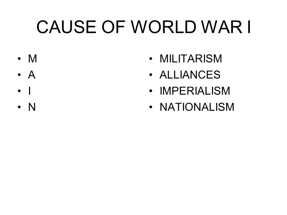 CAUSE OF WORLD WAR I M A I N MILITARISM ALLIANCES IMPERIALISM