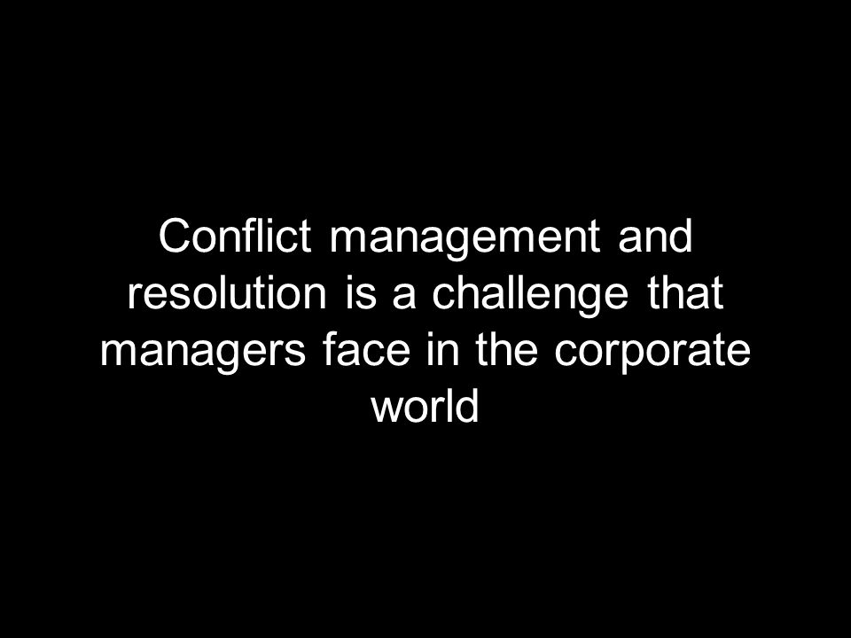 Conflict management and resolution is a challenge that managers face in the corporate world