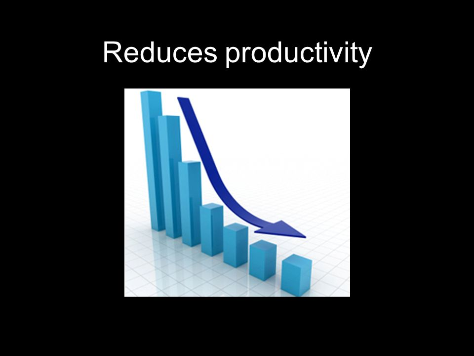 Reduces productivity