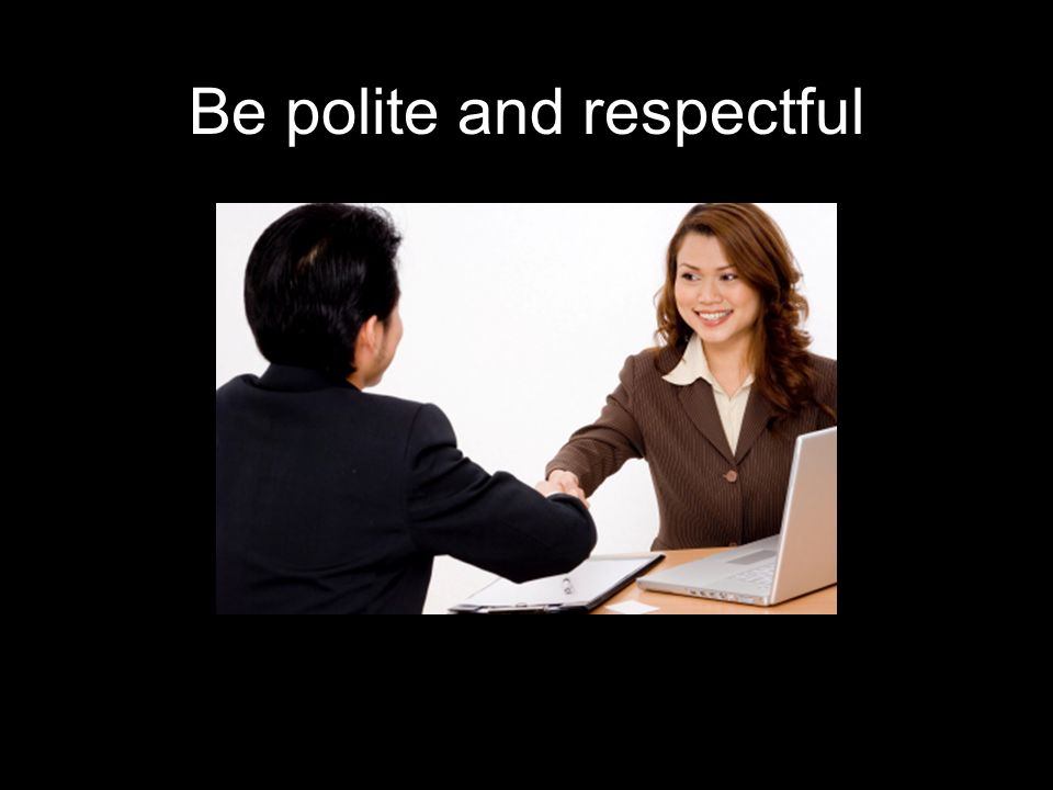 Be polite and respectful