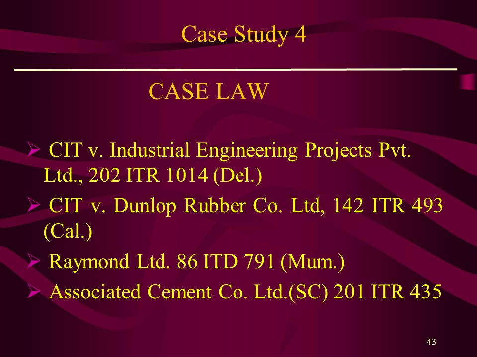 Case Study 4 CASE LAW CIT v. Industrial Engineering Projects Pvt. Ltd., 202 ITR 1014 (Del.) CIT v. Dunlop Rubber Co. Ltd, 142 ITR 493 (Cal.)