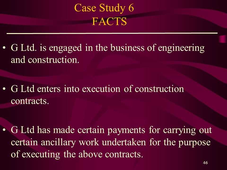 Case Study 6 FACTS G Ltd. is engaged in the business of engineering and construction. G Ltd enters into execution of construction contracts.