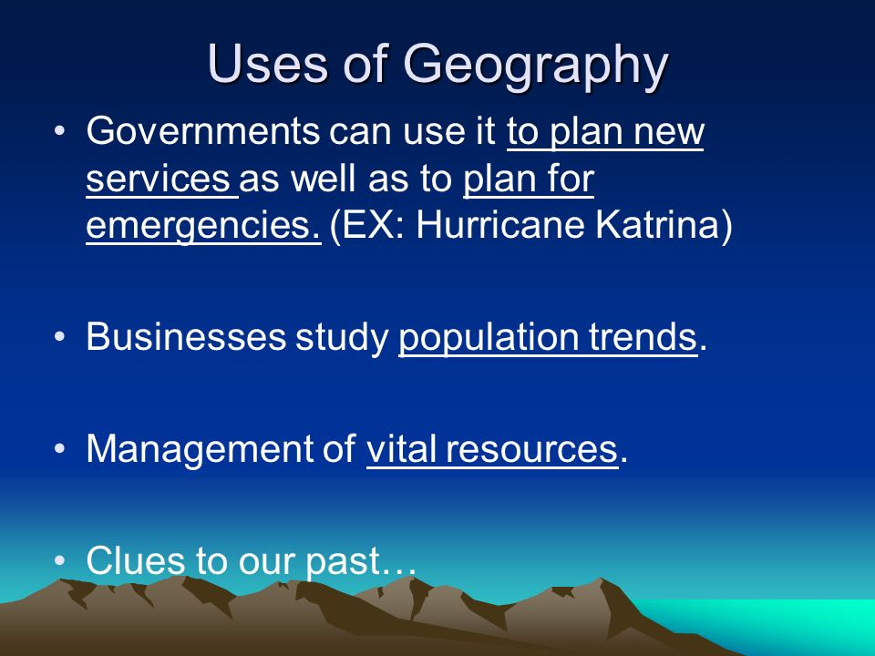 Uses of Geography Governments can use it to plan new services as well as to plan for emergencies. (EX: Hurricane Katrina)