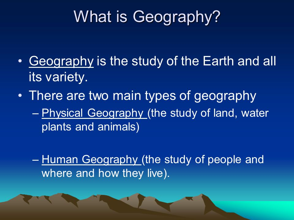 What is Geography Geography is the study of the Earth and all its variety. There are two main types of geography.