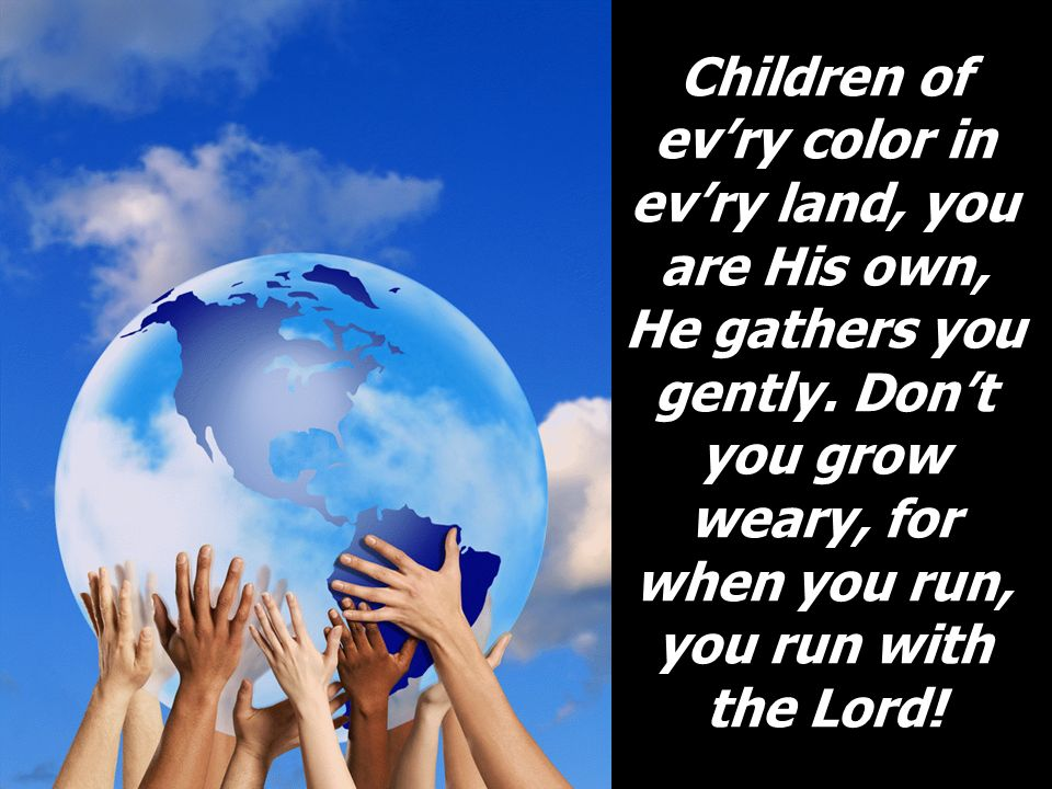 Children of ev'ry color in ev'ry land, you are His own, He gathers you gently.