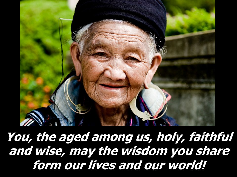 You, the aged among us, holy, faithful and wise, may the wisdom you share form our lives and our world!