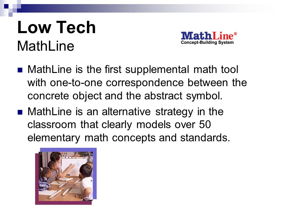 Low Tech MathLine MathLine is the first supplemental math tool with one-to-one correspondence between the concrete object and the abstract symbol.