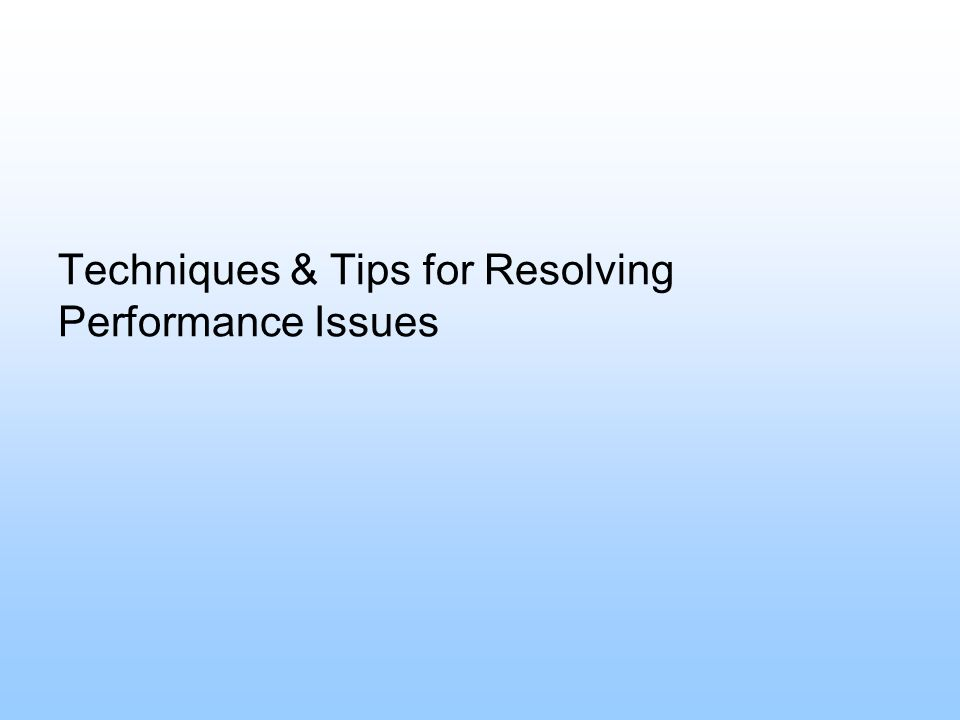Techniques & Tips for Resolving Performance Issues