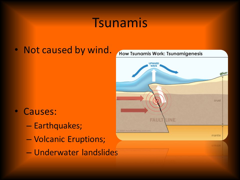 Tsunamis Not caused by wind. Causes: Earthquakes; Volcanic Eruptions;