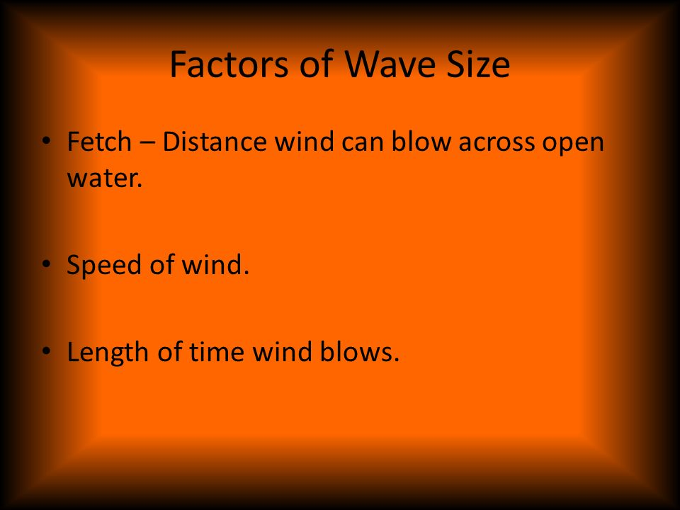 Factors of Wave Size Fetch – Distance wind can blow across open water.