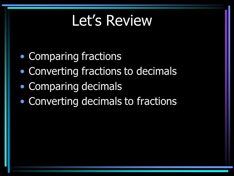 Let's Review Comparing fractions Converting fractions to decimals