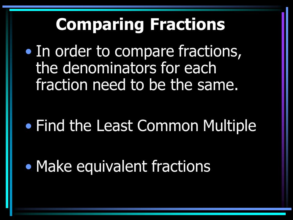 Comparing Fractions In order to compare fractions, the denominators for each fraction need to be the same.