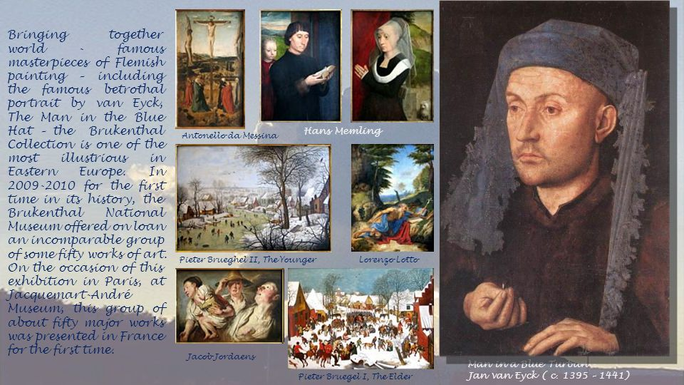 Bringing together world - famous masterpieces of Flemish painting – including the famous betrothal portrait by van Eyck, The Man in the Blue Hat – the Brukenthal Collection is one of the most illustrious in Eastern Europe. In for the first time in its history, the Brukenthal National Museum offered on loan an incomparable group of some fifty works of art. On the occasion of this exhibition in Paris, at Jacquemart-André Museum, this group of about fifty major works was presented in France for the first time.