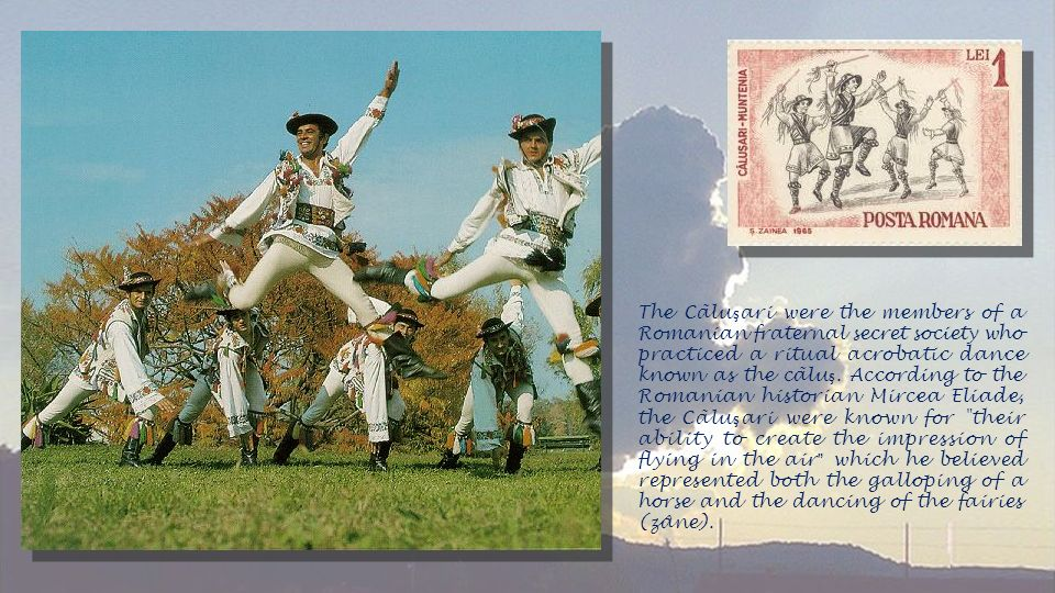 The Cãluşari were the members of a Romanian fraternal secret society who practiced a ritual acrobatic dance known as the cãluş.