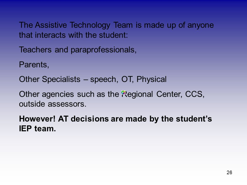 The Assistive Technology Team is made up of anyone that interacts with the student: