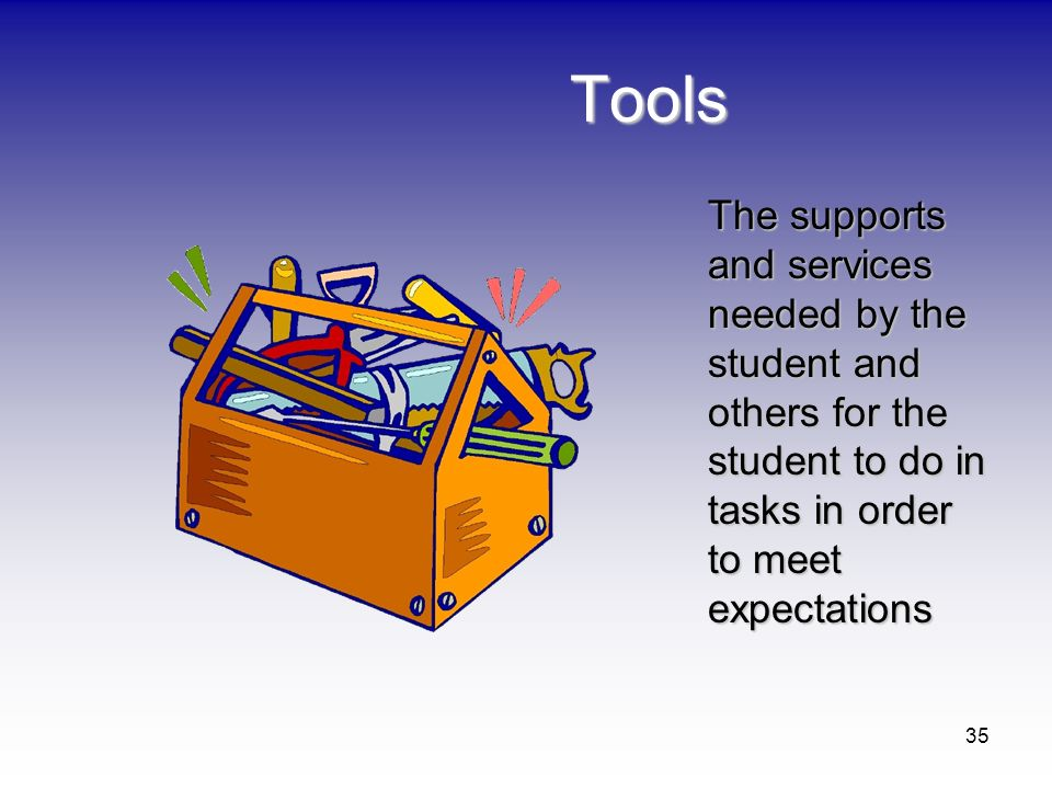 Tools The supports and services needed by the student and others for the student to do in tasks in order to meet expectations.