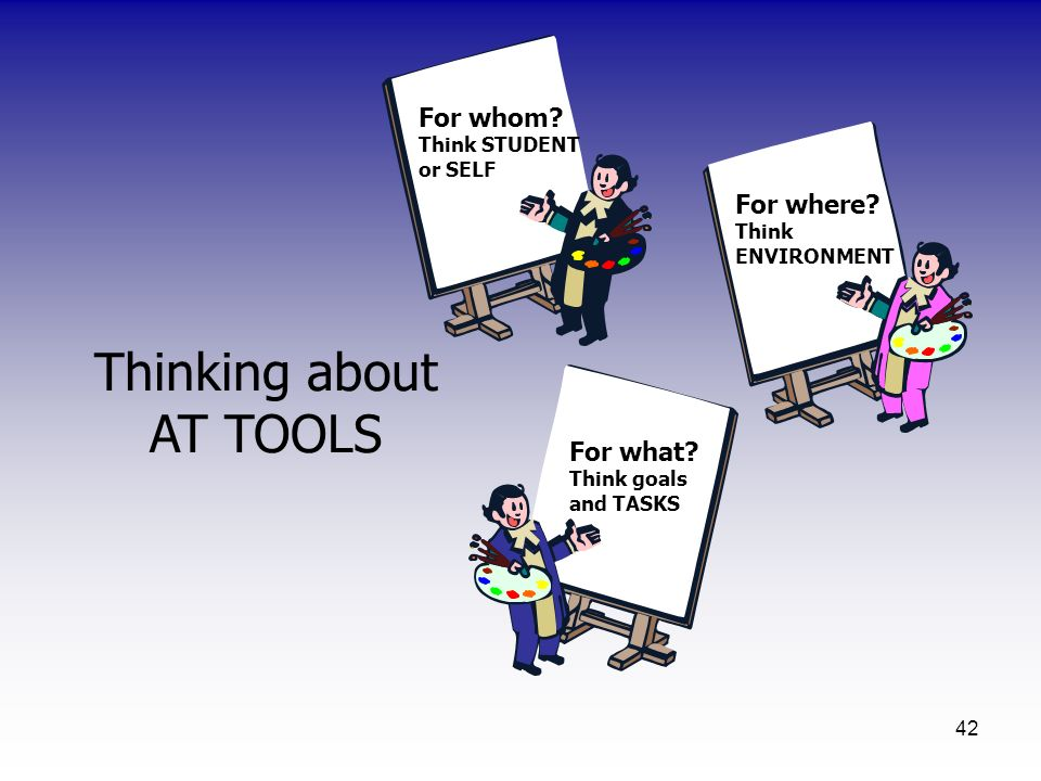Thinking about AT TOOLS For whom Think STUDENT or SELF For where