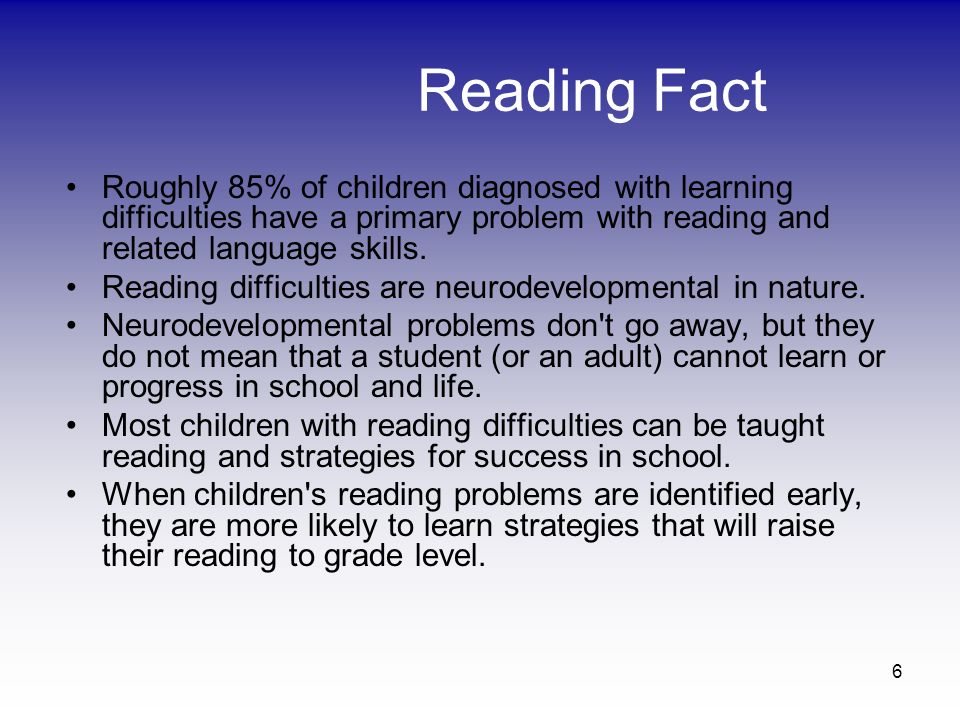 Reading Fact Roughly 85% of children diagnosed with learning difficulties have a primary problem with reading and related language skills.