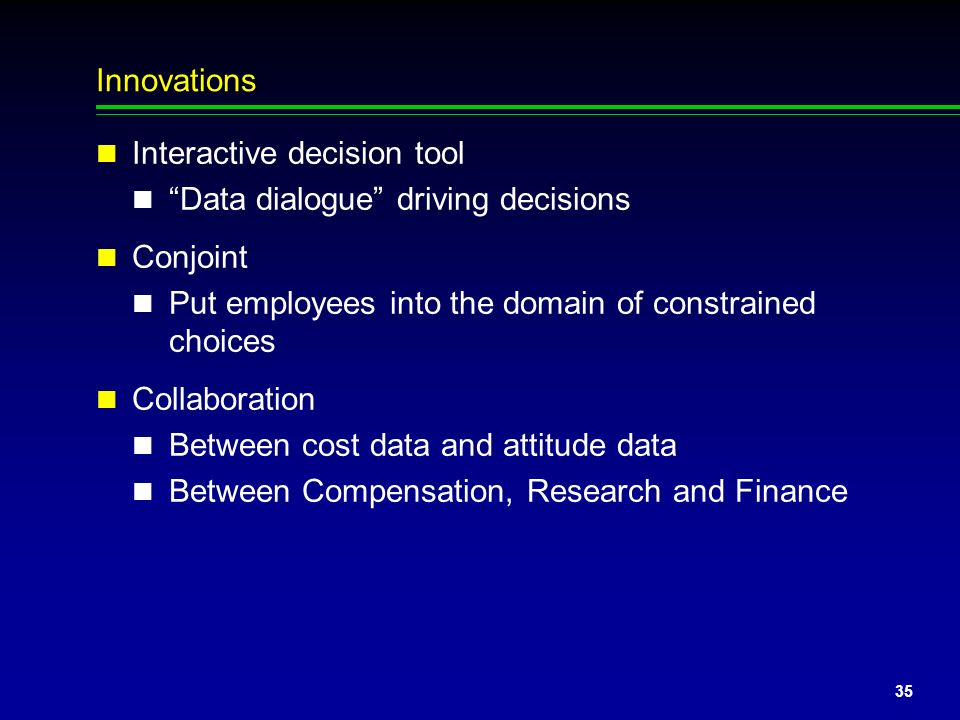 Innovations Interactive decision tool. Data dialogue driving decisions. Conjoint. Put employees into the domain of constrained choices.