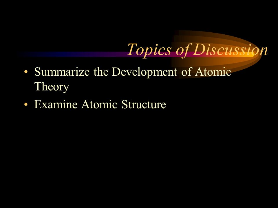 Topics of Discussion Summarize the Development of Atomic Theory