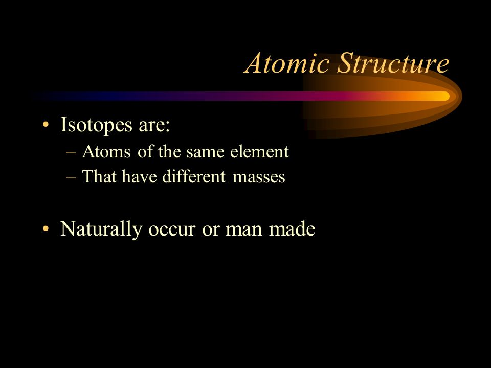 Atomic Structure Isotopes are: Naturally occur or man made