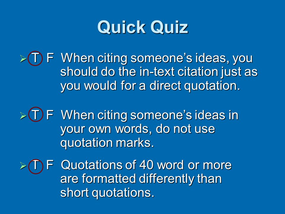 Quick Quiz T F When citing someone's ideas, you should do the in-text citation just as you would for a direct quotation.