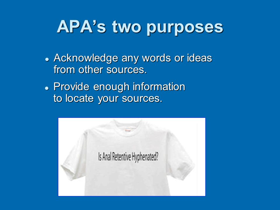 APA's two purposes Acknowledge any words or ideas from other sources.
