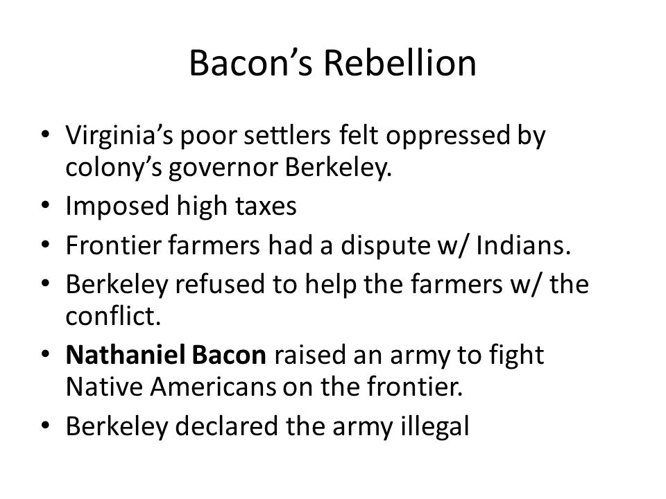 Bacon's Rebellion Virginia's poor settlers felt oppressed by colony's governor Berkeley. Imposed high taxes.