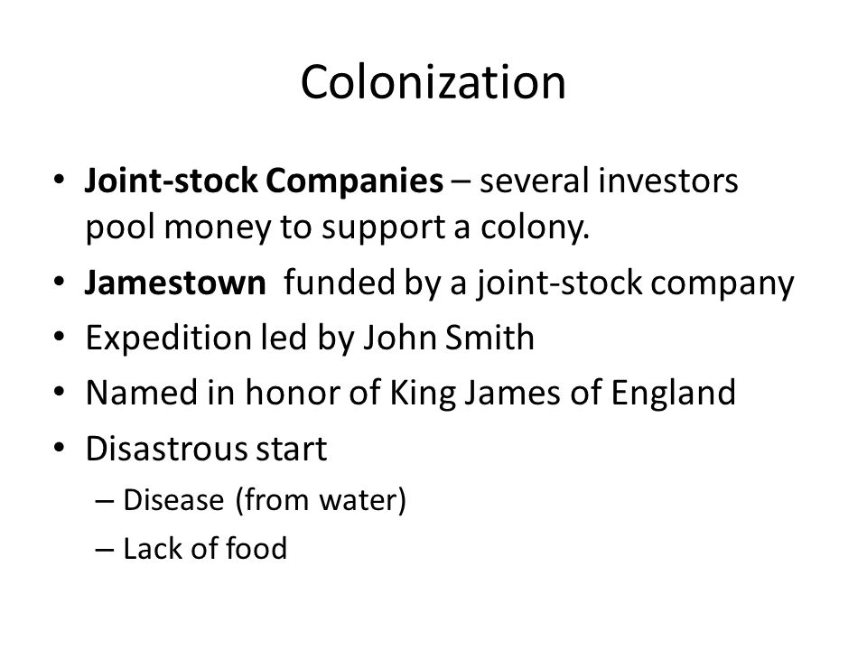 Colonization Joint-stock Companies – several investors pool money to support a colony. Jamestown funded by a joint-stock company.