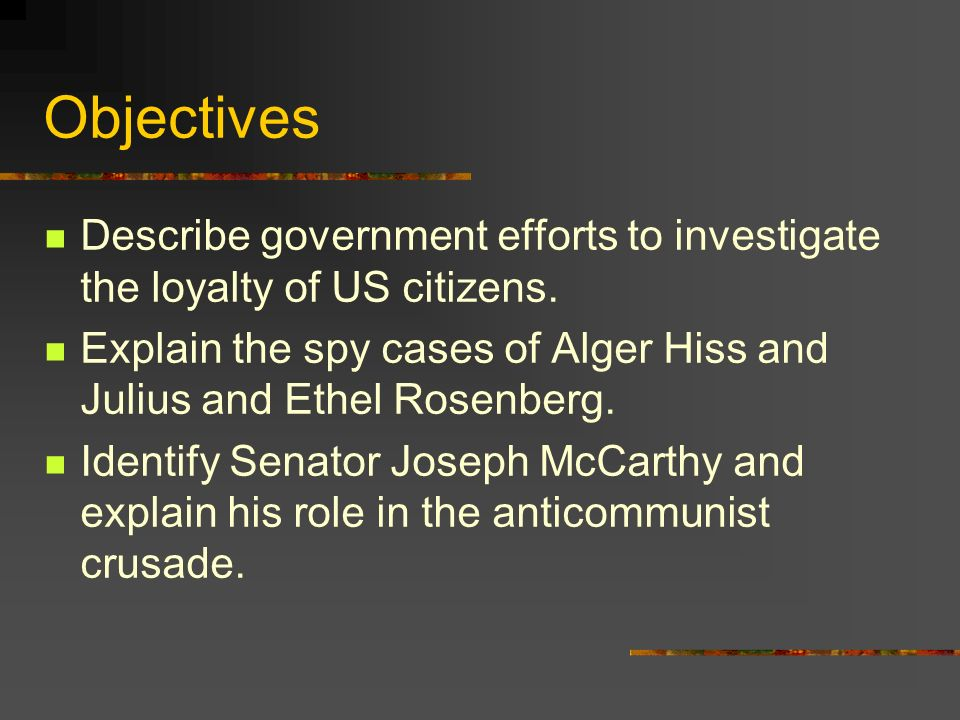 Objectives Describe government efforts to investigate the loyalty of US citizens.