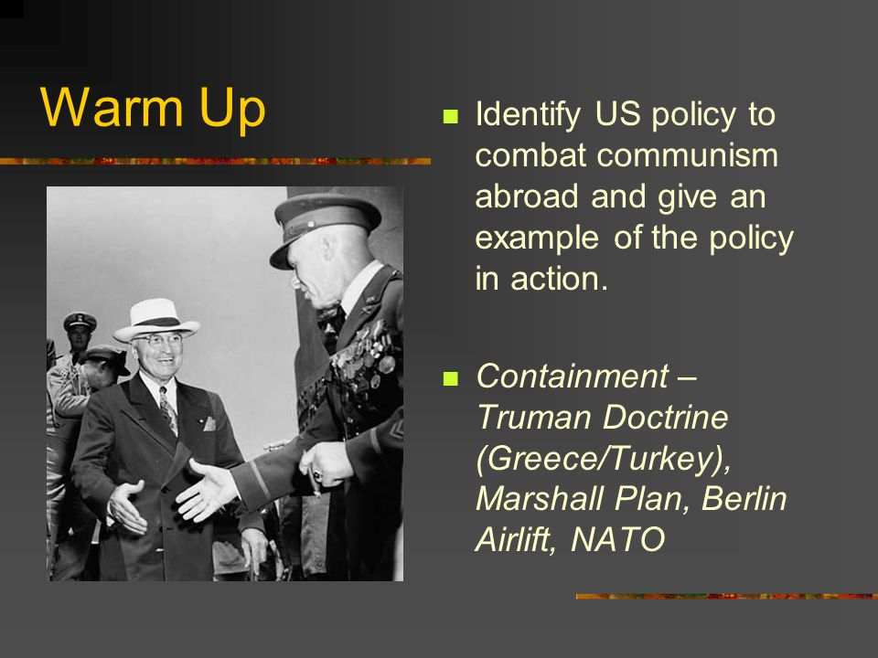 Warm Up Identify US policy to combat communism abroad and give an example of the policy in action.