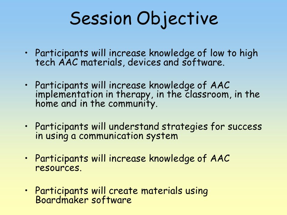 Session Objective Participants will increase knowledge of low to high tech AAC materials, devices and software.