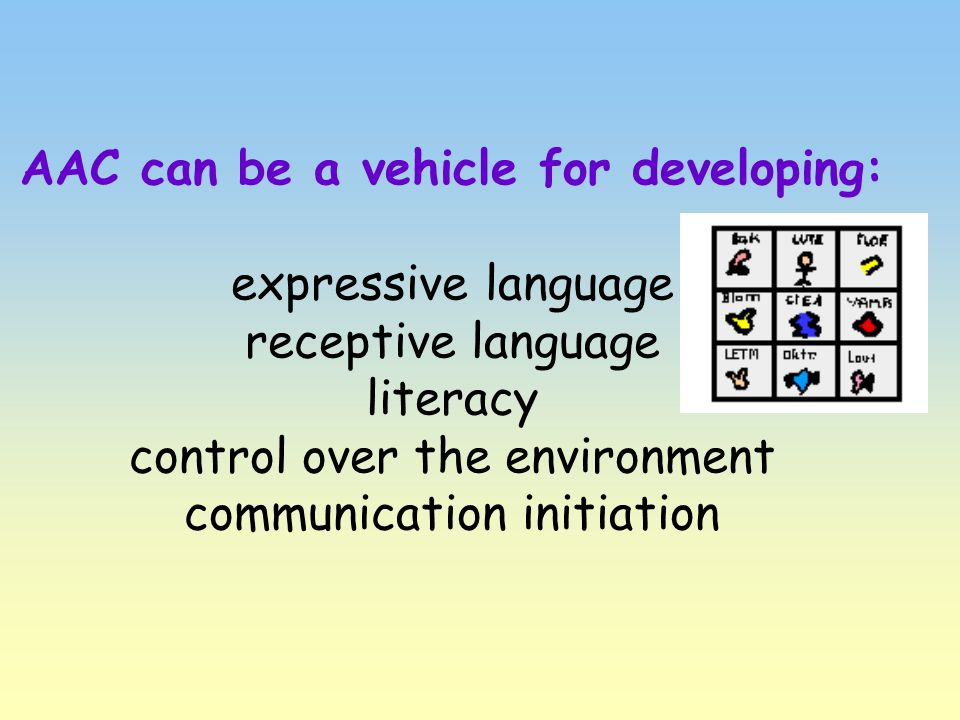 AAC can be a vehicle for developing: expressive language receptive language literacy control over the environment communication initiation