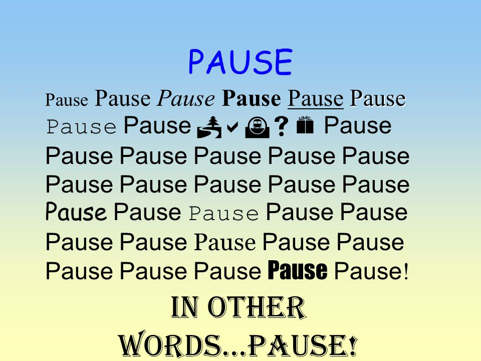 PAUSE In other words…PAUSE!