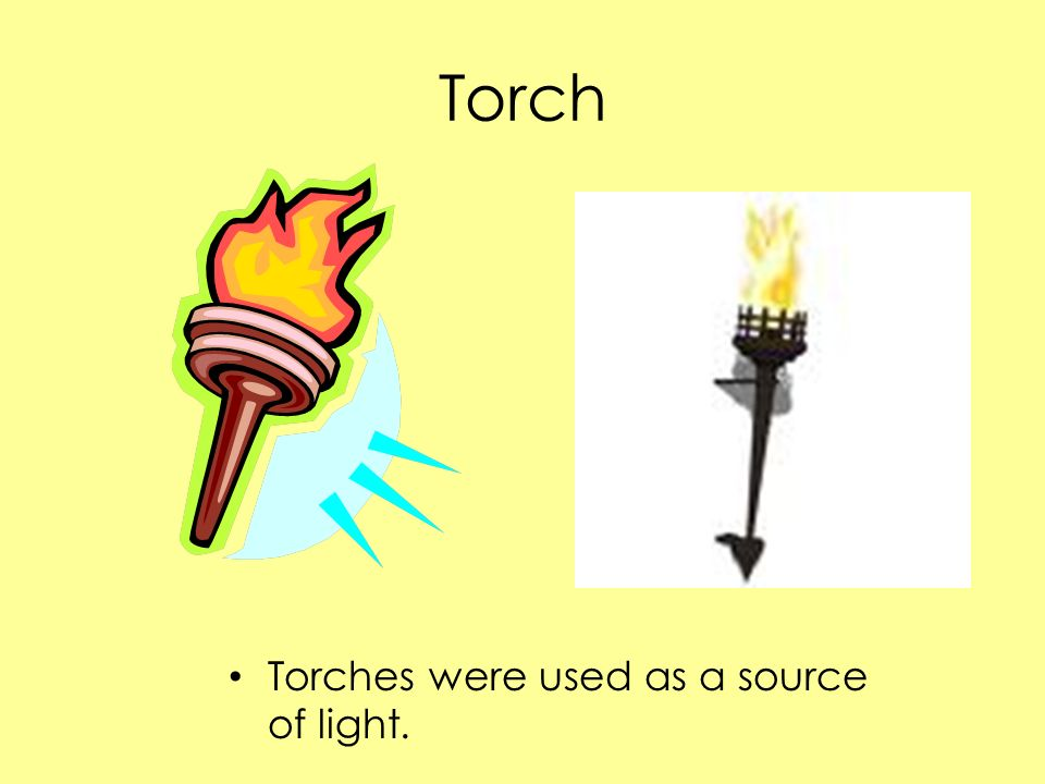 Torch Torches were used as a source of light.