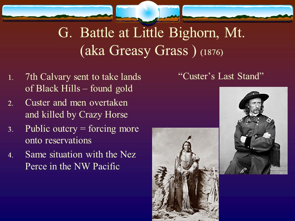 G. Battle at Little Bighorn, Mt. (aka Greasy Grass ) (1876)