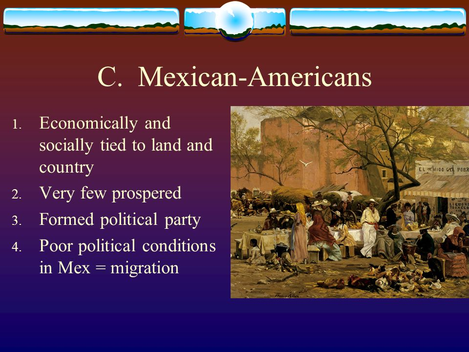 C. Mexican-Americans Economically and socially tied to land and country. Very few prospered. Formed political party.