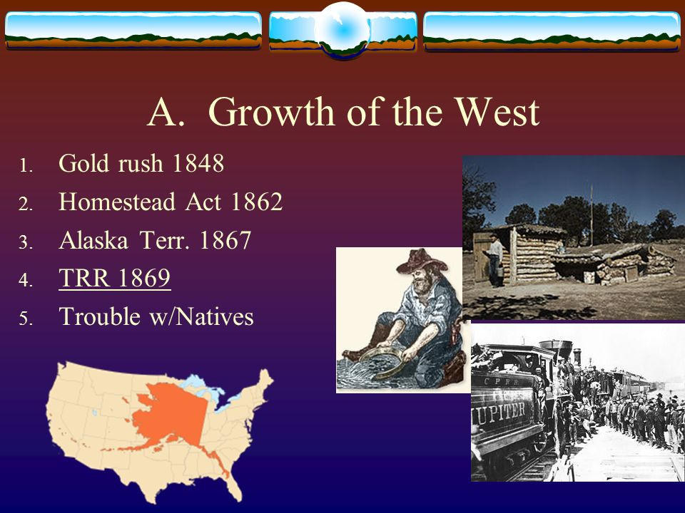 A. Growth of the West Gold rush 1848 Homestead Act 1862