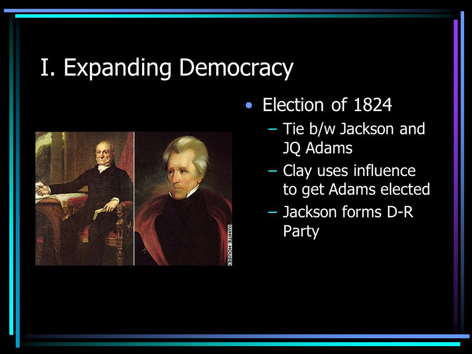 I. Expanding Democracy Election of 1824 Tie b/w Jackson and JQ Adams