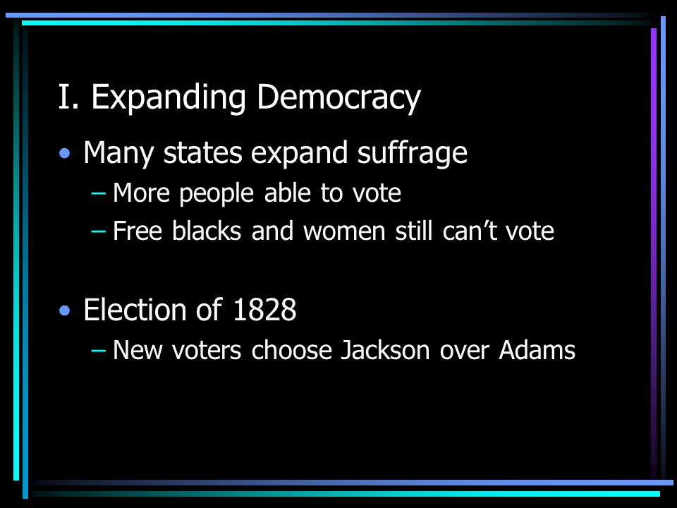 I. Expanding Democracy Many states expand suffrage Election of 1828