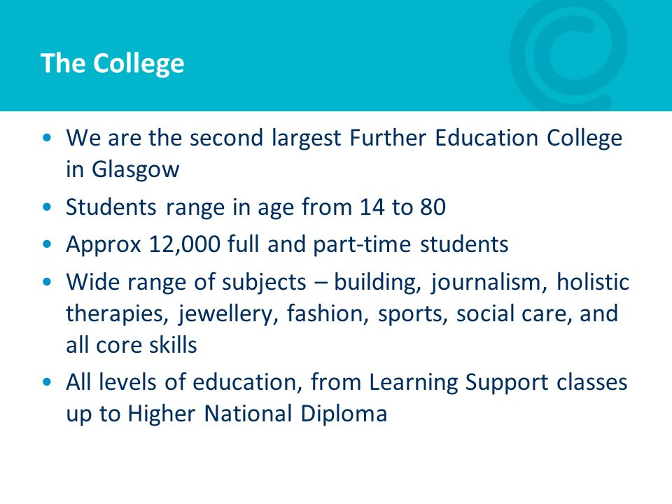 The College We are the second largest Further Education College in Glasgow. Students range in age from 14 to 80.