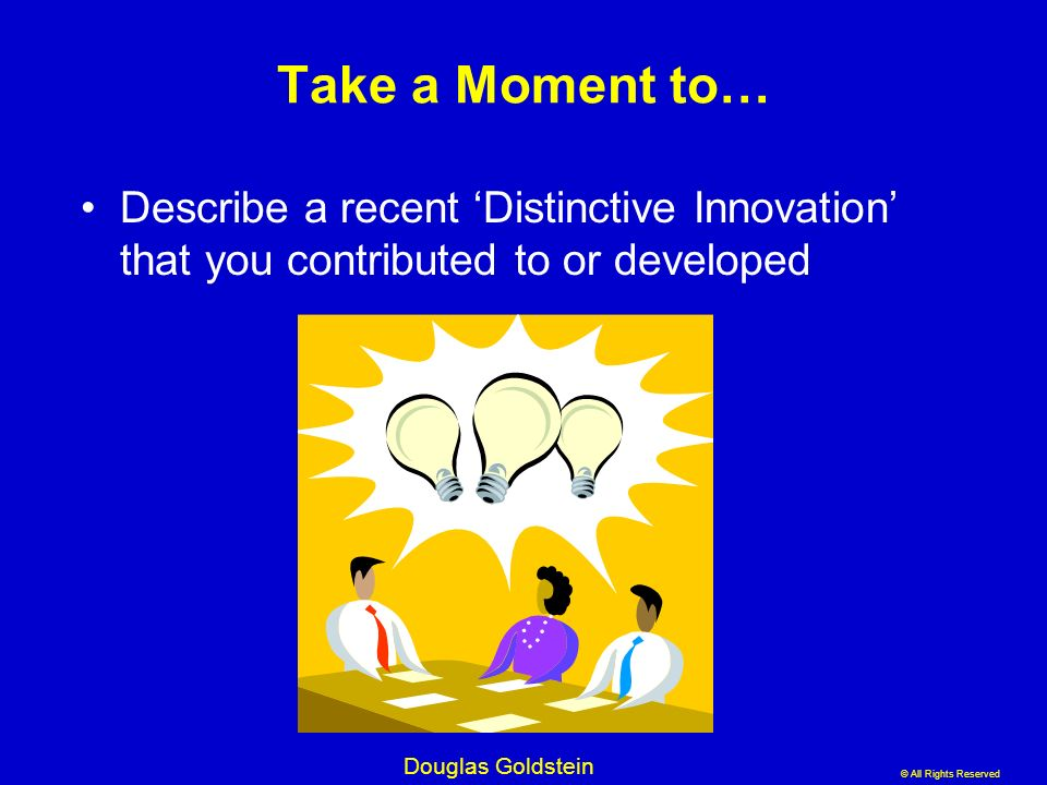Take a Moment to… Describe a recent 'Distinctive Innovation' that you contributed to or developed. AMERICANS – PROBLEMS to SOLUTIONS without process.