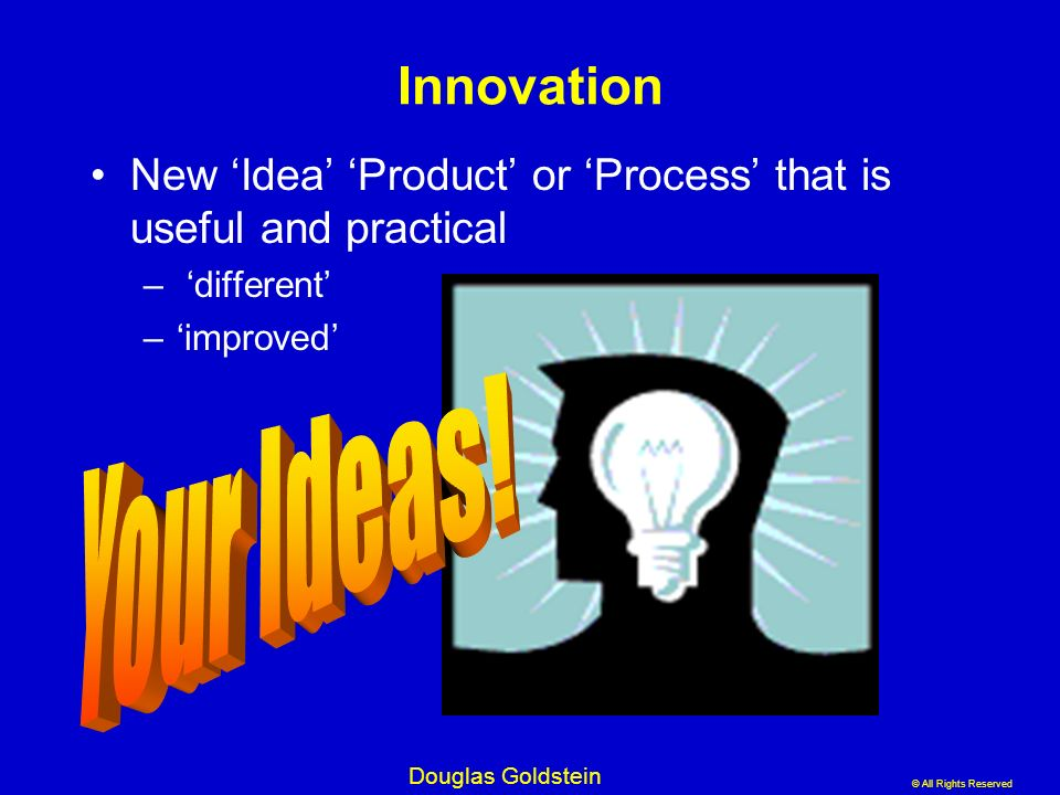 Innovation New 'Idea' 'Product' or 'Process' that is useful and practical. 'different' 'improved'