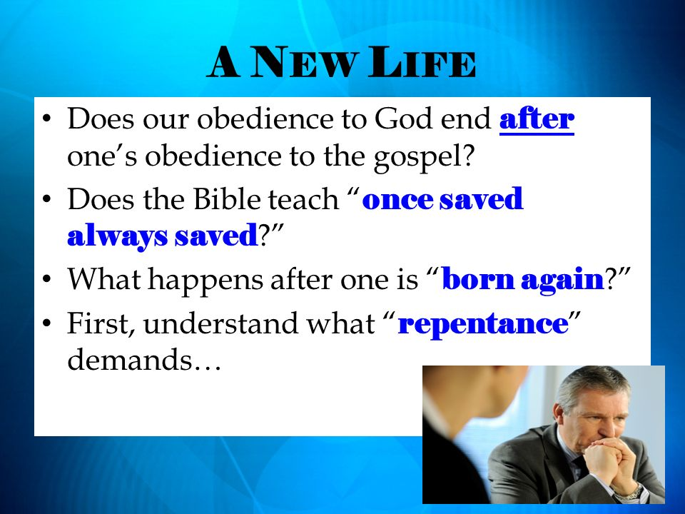 A New Life Does our obedience to God end after one's obedience to the gospel Does the Bible teach once saved always saved