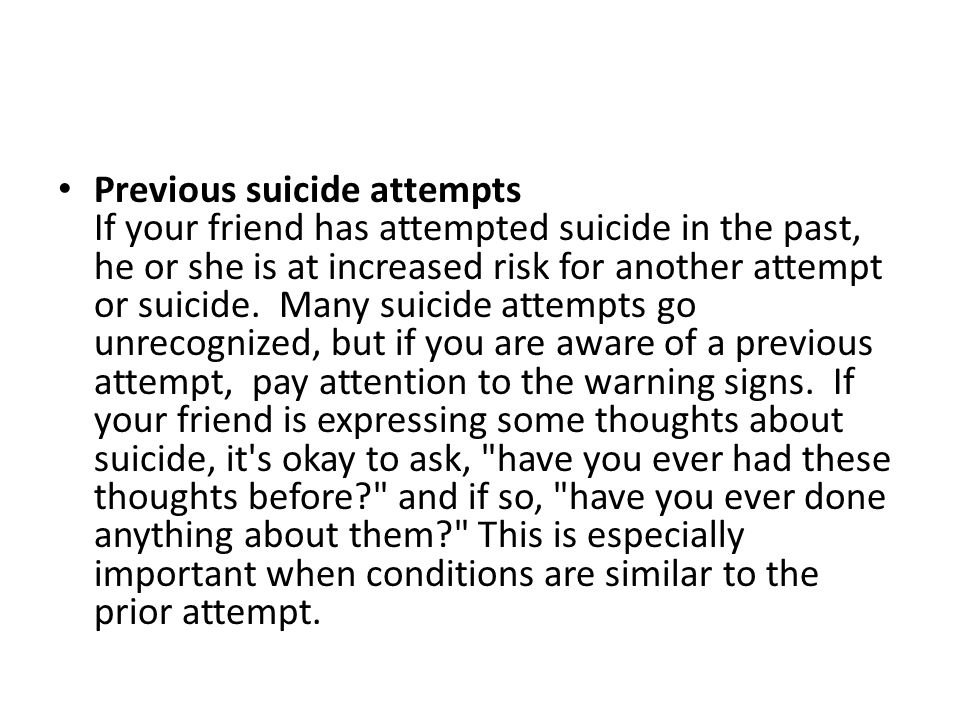 Previous suicide attempts If your friend has attempted suicide in the past, he or she is at increased risk for another attempt or suicide. Many suicide attempts go unrecognized, but if you are aware of a previous attempt, pay attention to the warning signs. If your friend is expressing some thoughts about suicide, it s okay to ask, have you ever had these thoughts before and if so, have you ever done anything about them This is especially important when conditions are similar to the prior attempt.