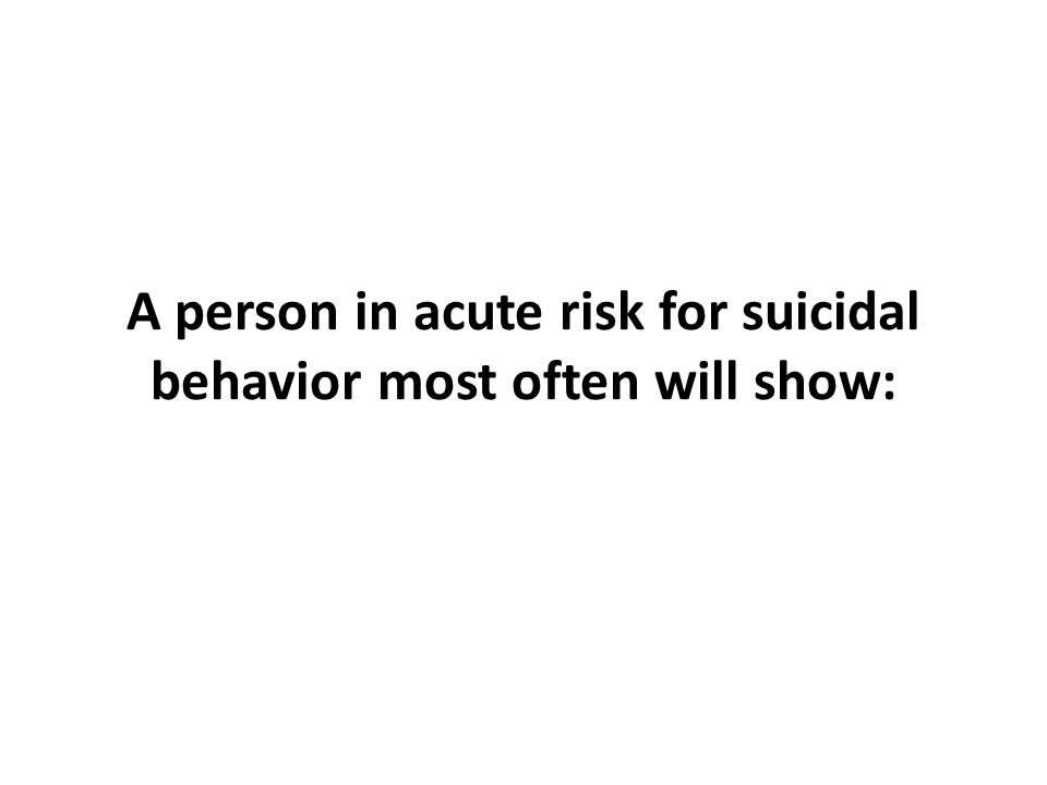A person in acute risk for suicidal behavior most often will show: