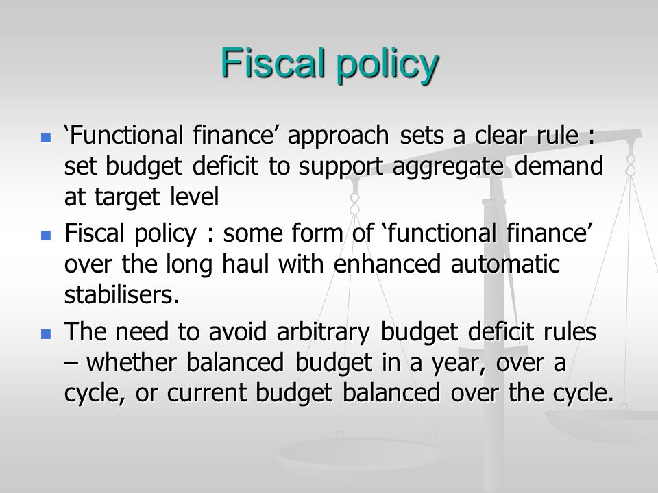 Fiscal policy 'Functional finance' approach sets a clear rule : set budget deficit to support aggregate demand at target level.
