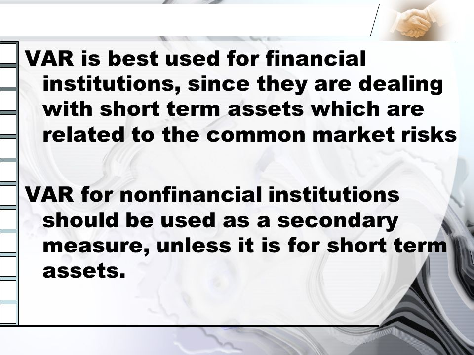 VAR is best used for financial institutions, since they are dealing with short term assets which are related to the common market risks
