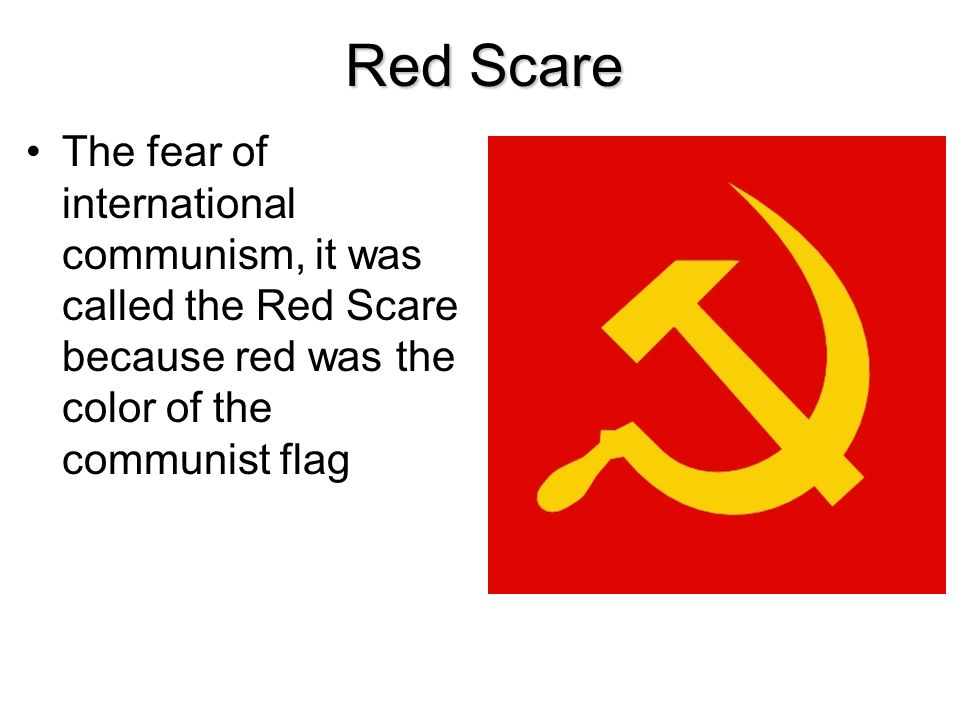 Red Scare The fear of international communism, it was called the Red Scare because red was the color of the communist flag.